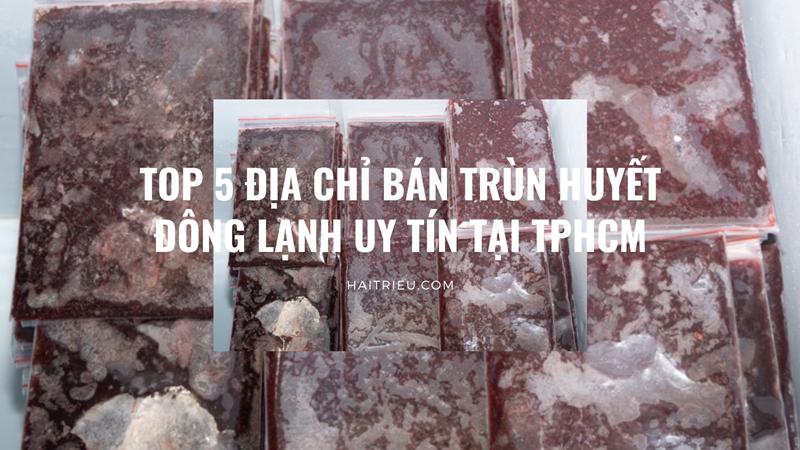 top 5 dia chi ban trun huyet dong lanh tai tp hcmTop 5 địa chỉ bán Trùn huyết đông lạnh uy tín tại TpHCM